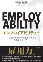 エンプロイアビリティー −人生100年時代の雇用に値する力の身に付け方− - 神崎 敏彦
